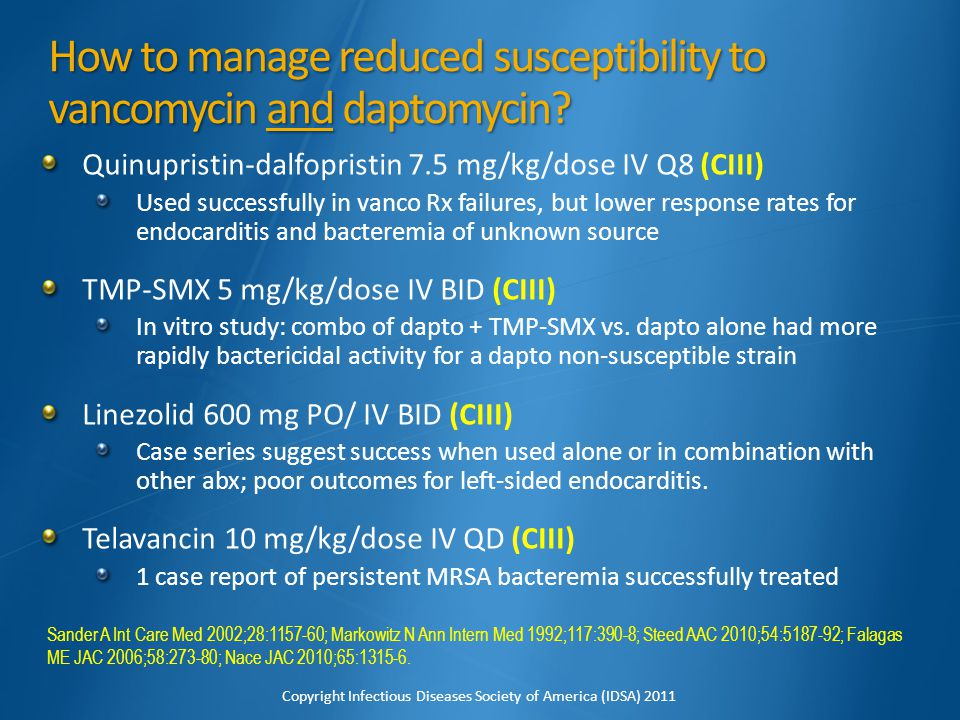 How to manage reduced susceptibility to vancomycin and daptomycin? Quinupristin-dalfopristin 7.5 mg/kg/dose IV Q8 (CIII) Used successfully in vanco Rx
