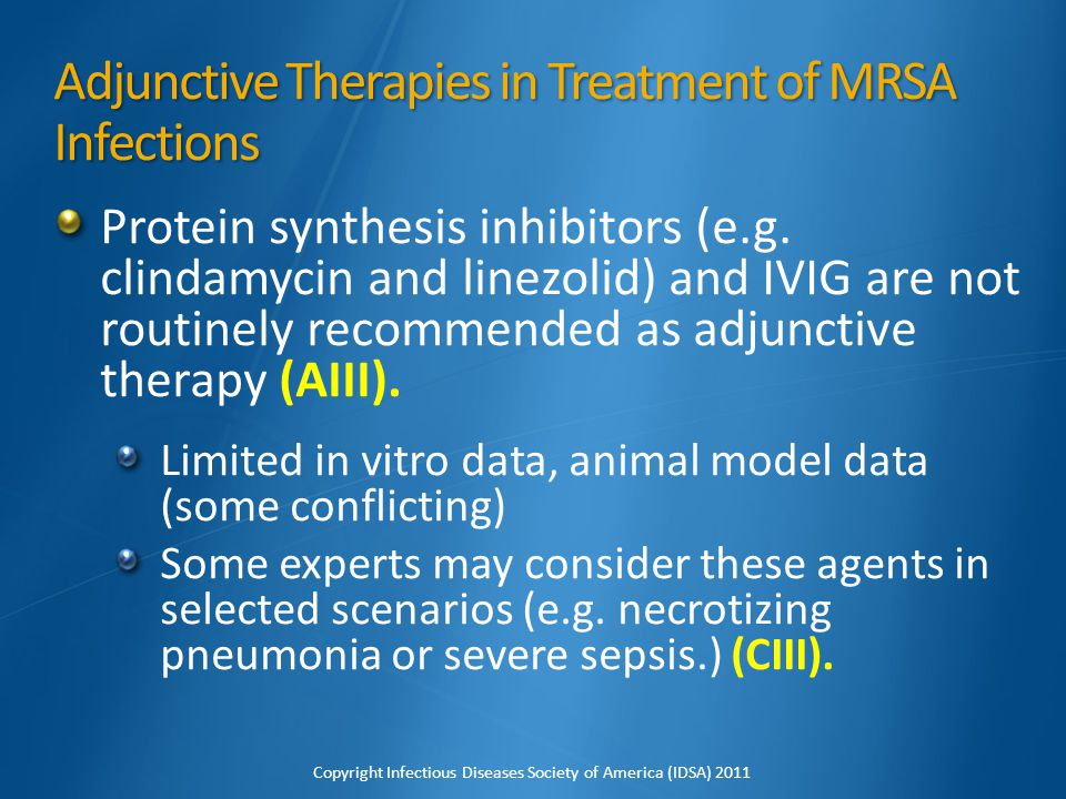 Adjunctive Therapies in Treatment of MRSA Infections Protein synthesis inhibitors (e.g. clindamycin and linezolid) and IVIG are not routinely recommen