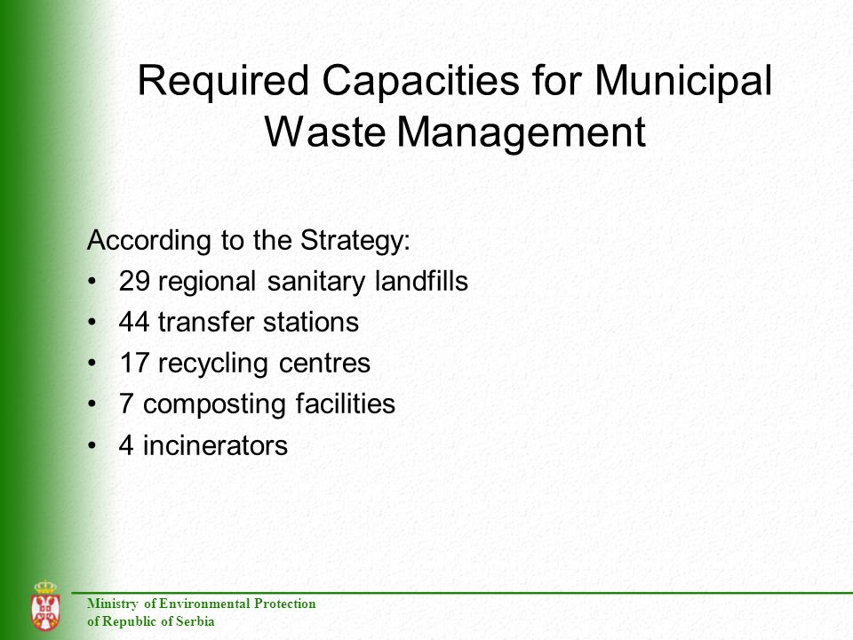 Ministry of Environmental Protection of Republic of Serbia Required Capacities for Municipal Waste Management According to the Strategy: 29 regional sanitary landfills 44 transfer stations 17 recycling centres 7 composting facilities 4 incinerators