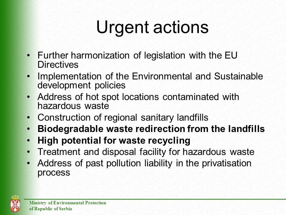 Ministry of Environmental Protection of Republic of Serbia Urgent actions Further harmonization of legislation with the EU Directives Implementation of the Environmental and Sustainable development policies Address of hot spot locations contaminated with hazardous waste Construction of regional sanitary landfills Biodegradable waste redirection from the landfills High potential for waste recycling Treatment and disposal facility for hazardous waste Address of past pollution liability in the privatisation process