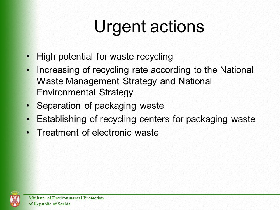 Ministry of Environmental Protection of Republic of Serbia Urgent actions High potential for waste recycling Increasing of recycling rate according to the National Waste Management Strategy and National Environmental Strategy Separation of packaging waste Establishing of recycling centers for packaging waste Treatment of electronic waste