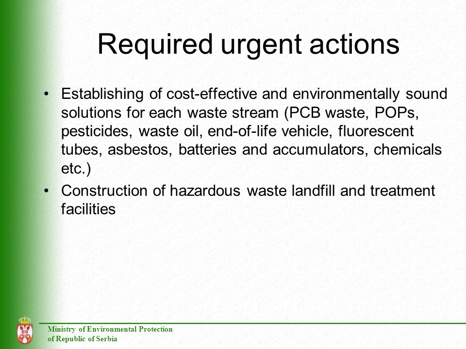 Ministry of Environmental Protection of Republic of Serbia Required urgent actions Establishing of cost-effective and environmentally sound solutions for each waste stream (PCB waste, POPs, pesticides, waste oil, end-of-life vehicle, fluorescent tubes, asbestos, batteries and accumulators, chemicals etc.) Construction of hazardous waste landfill and treatment facilities