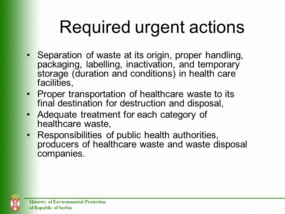 Ministry of Environmental Protection of Republic of Serbia Required urgent actions Separation of waste at its origin, proper handling, packaging, labelling, inactivation, and temporary storage (duration and conditions) in health care facilities, Proper transportation of healthcare waste to its final destination for destruction and disposal, Adequate treatment for each category of healthcare waste, Responsibilities of public health authorities, producers of healthcare waste and waste disposal companies.