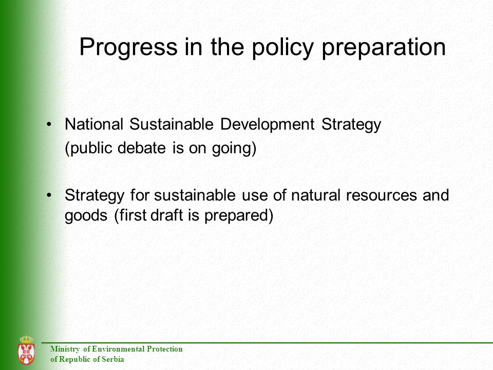 Ministry of Environmental Protection of Republic of Serbia Progress in the policy preparation National Sustainable Development Strategy (public debate is on going) Strategy for sustainable use of natural resources and goods (first draft is prepared)