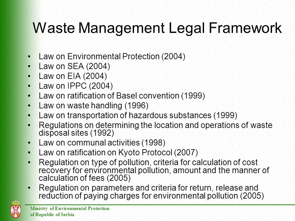 Ministry of Environmental Protection of Republic of Serbia Waste Management Legal Framework Law on Environmental Protection (2004) Law on SEA (2004) Law on EIA (2004) Law on IPPC (2004) Law on ratification of Basel convention (1999) Law on waste handling (1996) Law on transportation of hazardous substances (1999) Regulations on determining the location and operations of waste disposal sites (1992) Law on communal activities (1998) Law on ratification on Kyoto Protocol (2007) Regulation on type of pollution, criteria for calculation of cost recovery for environmental pollution, amount and the manner of calculation of fees (2005) Regulation on parameters and criteria for return, release and reduction of paying charges for environmental pollution (2005)