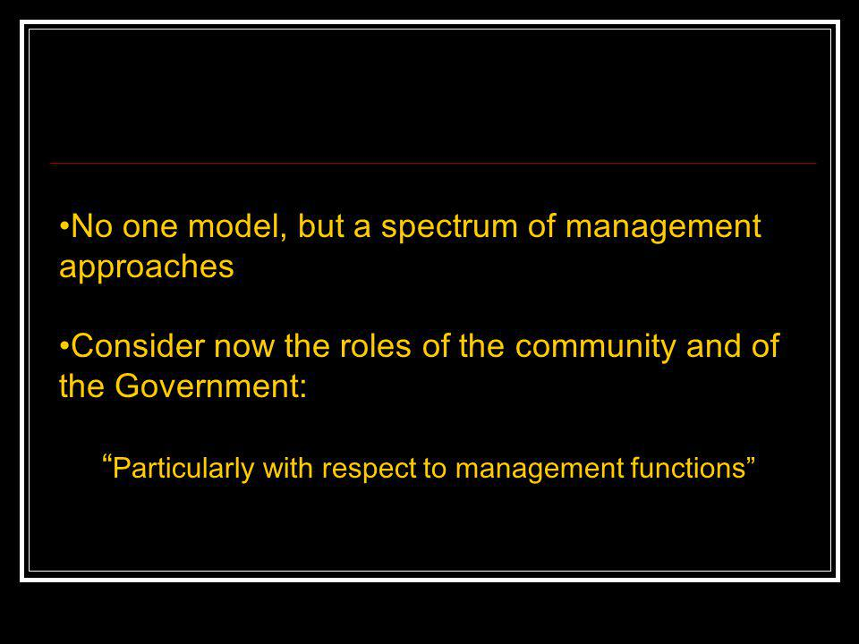 No one model, but a spectrum of management approaches Consider now the roles of the community and of the Government: Particularly with respect to mana