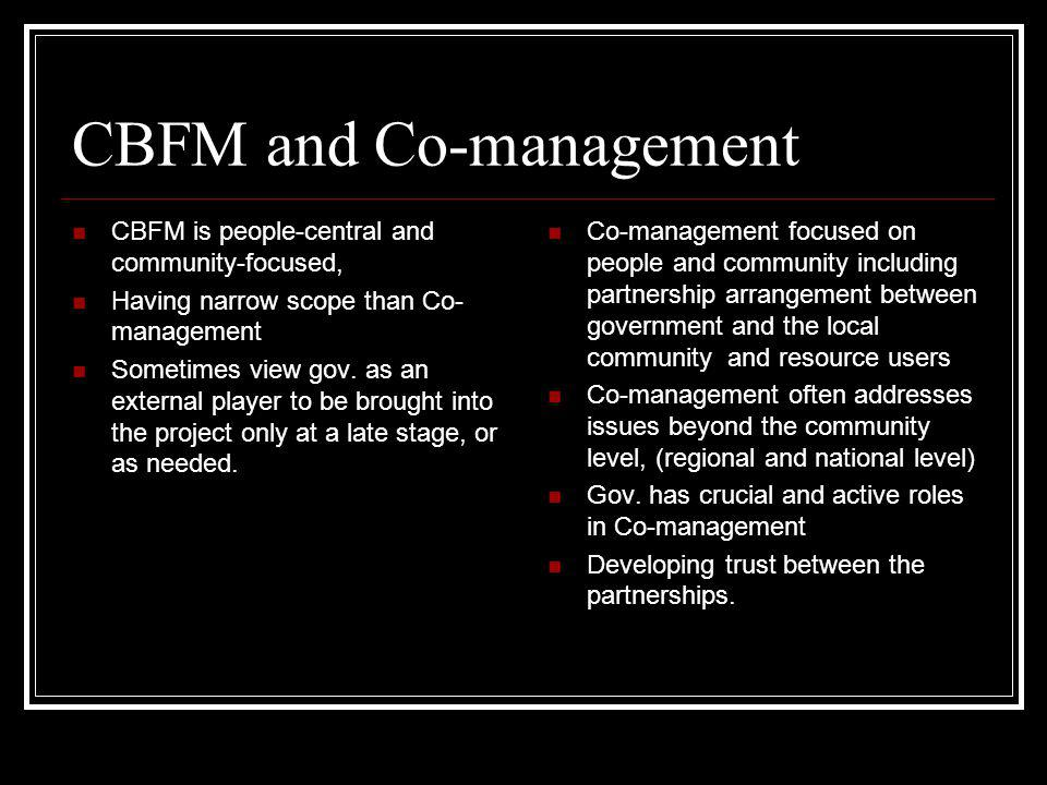 CBFM and Co-management CBFM is people-central and community-focused, Having narrow scope than Co- management Sometimes view gov. as an external player