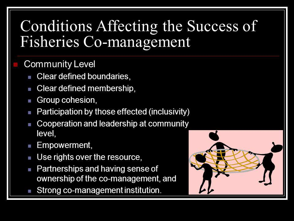 Conditions Affecting the Success of Fisheries Co-management Community Level Clear defined boundaries, Clear defined membership, Group cohesion, Partic