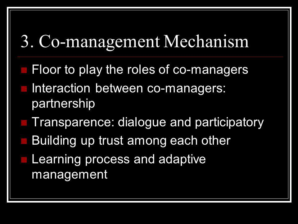 3. Co-management Mechanism Floor to play the roles of co-managers Interaction between co-managers: partnership Transparence: dialogue and participator