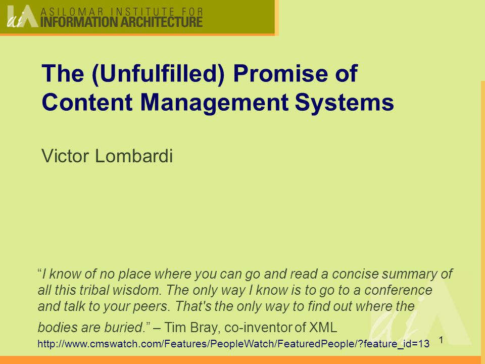 1 The (Unfulfilled) Promise of Content Management Systems Victor Lombardi I know of no place where you can go and read a concise summary of all this tribal wisdom.
