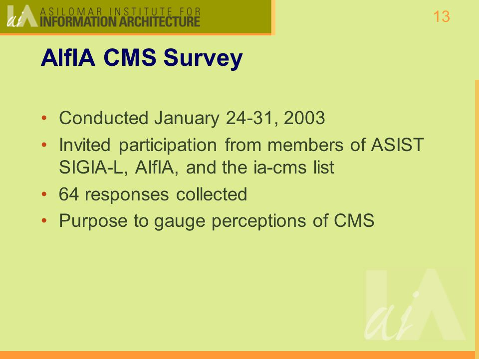 13 AIfIA CMS Survey Conducted January 24-31, 2003 Invited participation from members of ASIST SIGIA-L, AIfIA, and the ia-cms list 64 responses collected Purpose to gauge perceptions of CMS
