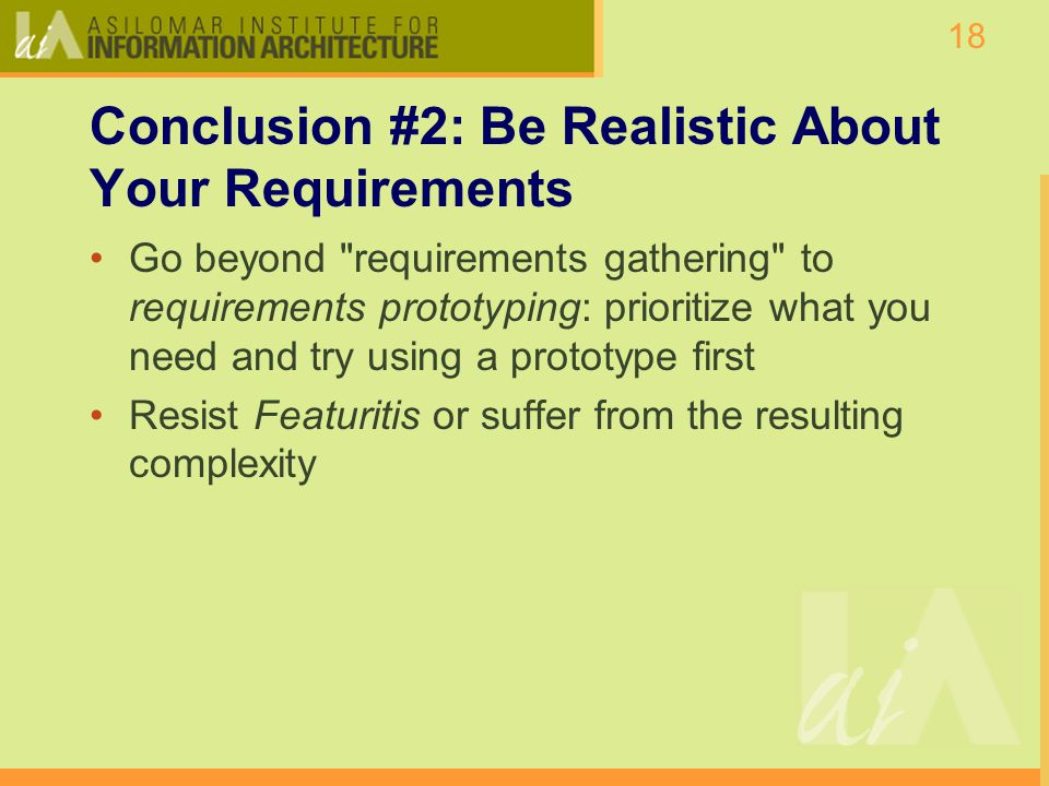18 Conclusion #2: Be Realistic About Your Requirements Go beyond requirements gathering to requirements prototyping: prioritize what you need and try using a prototype first Resist Featuritis or suffer from the resulting complexity