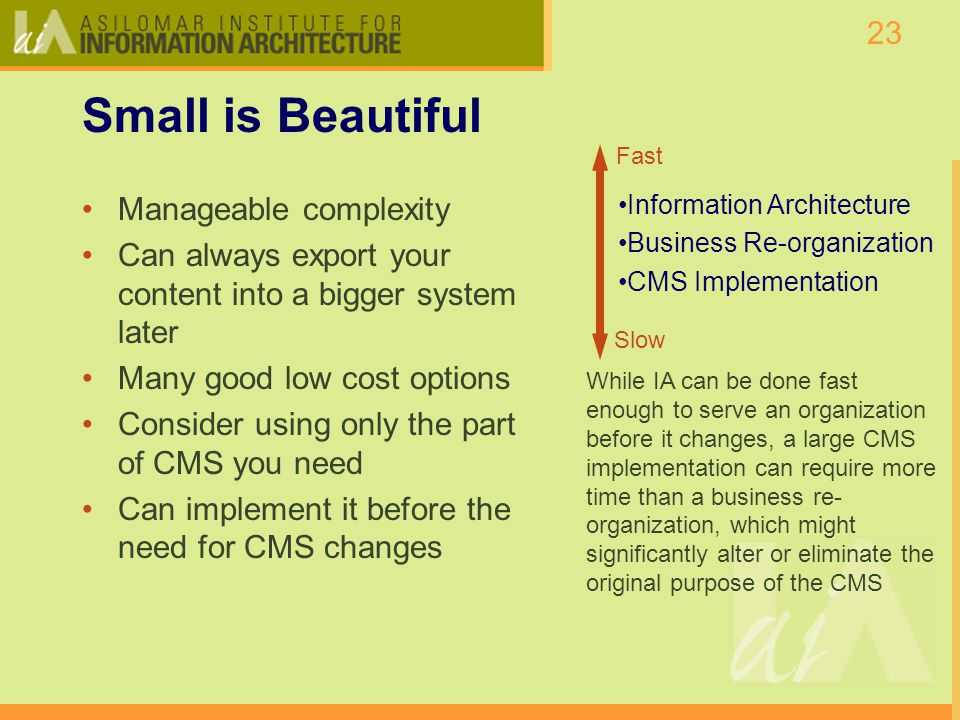 23 Small is Beautiful Manageable complexity Can always export your content into a bigger system later Many good low cost options Consider using only the part of CMS you need Can implement it before the need for CMS changes Fast Slow Information Architecture Business Re-organization CMS Implementation While IA can be done fast enough to serve an organization before it changes, a large CMS implementation can require more time than a business re- organization, which might significantly alter or eliminate the original purpose of the CMS