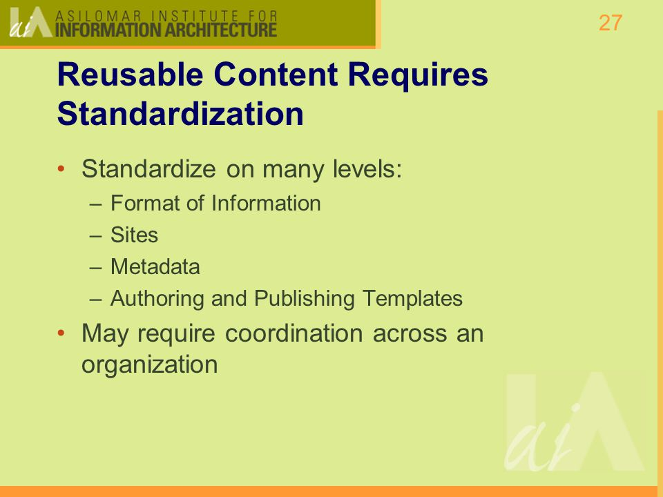 27 Reusable Content Requires Standardization Standardize on many levels: –Format of Information –Sites –Metadata –Authoring and Publishing Templates May require coordination across an organization