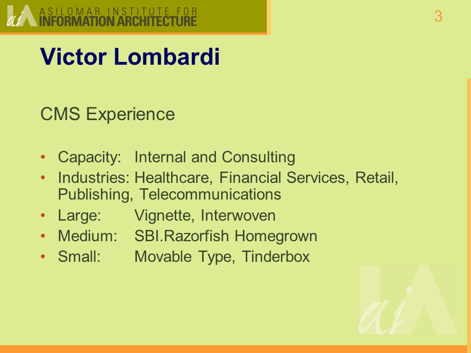3 Victor Lombardi CMS Experience Capacity:Internal and Consulting Industries:Healthcare, Financial Services, Retail, Publishing, Telecommunications Large: Vignette, Interwoven Medium: SBI.Razorfish Homegrown Small: Movable Type, Tinderbox