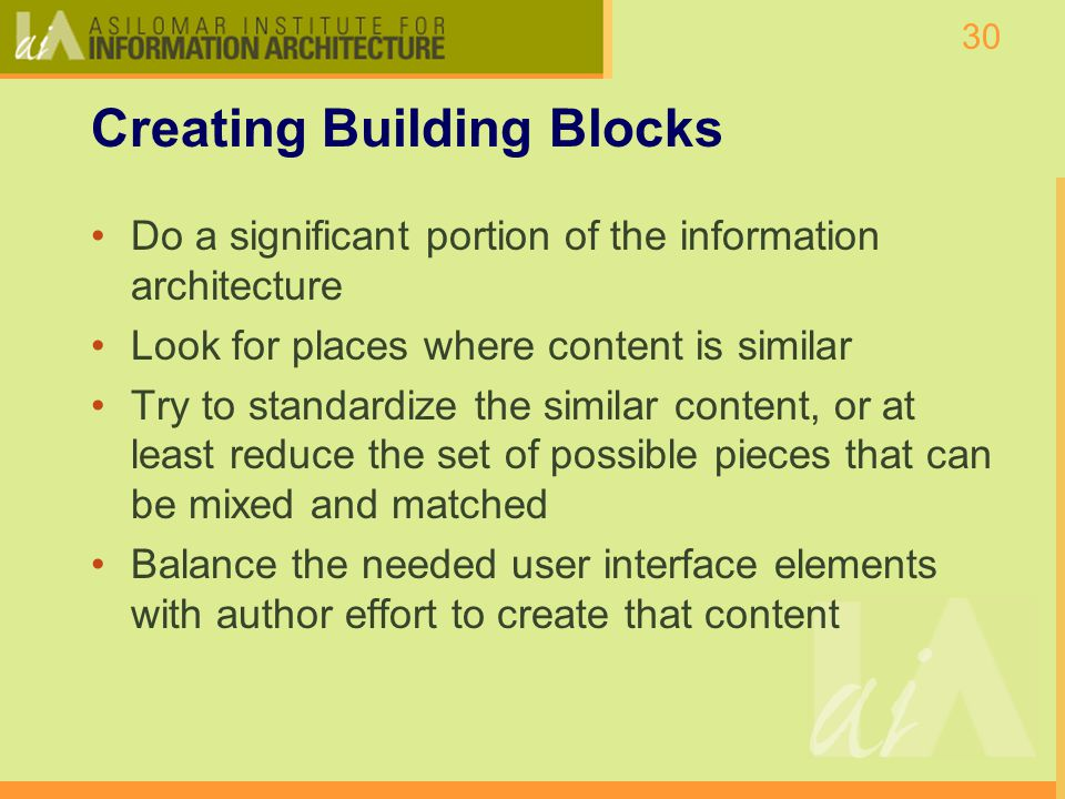 30 Creating Building Blocks Do a significant portion of the information architecture Look for places where content is similar Try to standardize the similar content, or at least reduce the set of possible pieces that can be mixed and matched Balance the needed user interface elements with author effort to create that content