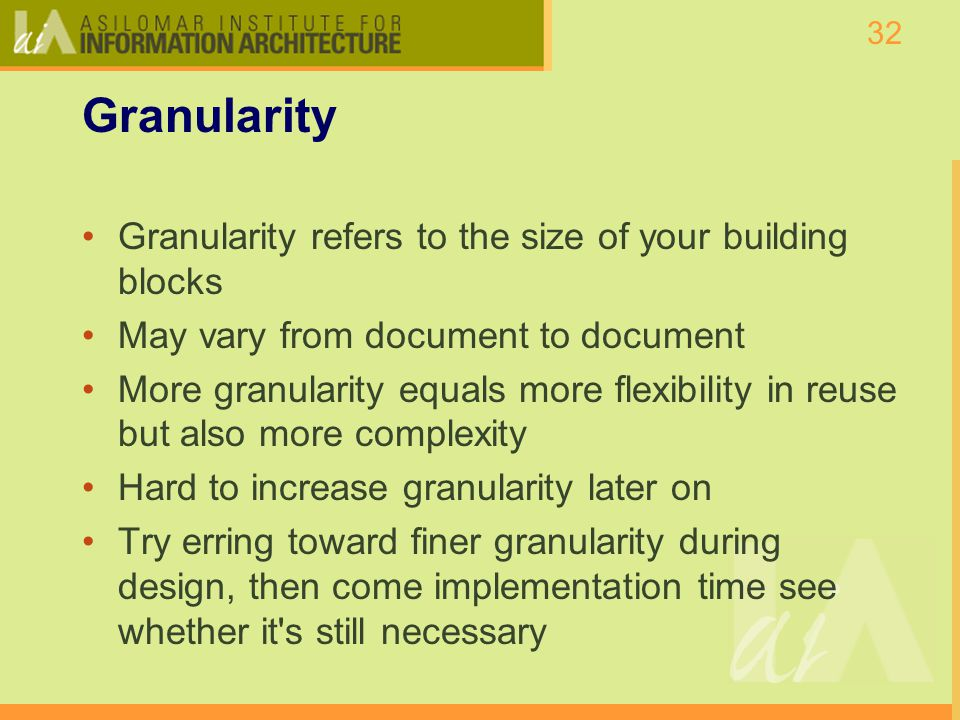 32 Granularity Granularity refers to the size of your building blocks May vary from document to document More granularity equals more flexibility in reuse but also more complexity Hard to increase granularity later on Try erring toward finer granularity during design, then come implementation time see whether it s still necessary