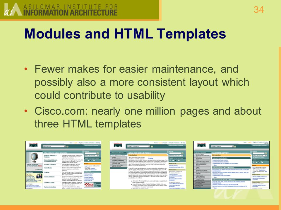 34 Modules and HTML Templates Fewer makes for easier maintenance, and possibly also a more consistent layout which could contribute to usability Cisco.com: nearly one million pages and about three HTML templates