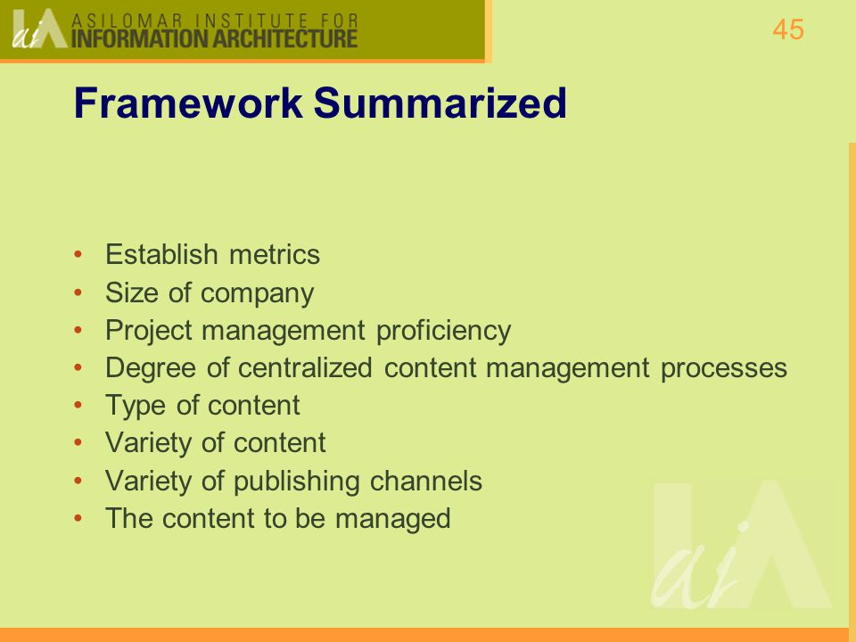 45 Framework Summarized Establish metrics Size of company Project management proficiency Degree of centralized content management processes Type of content Variety of content Variety of publishing channels The content to be managed