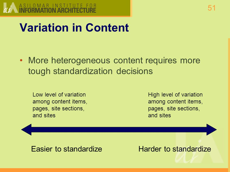 51 Variation in Content More heterogeneous content requires more tough standardization decisions Easier to standardizeHarder to standardize Low level of variation among content items, pages, site sections, and sites High level of variation among content items, pages, site sections, and sites