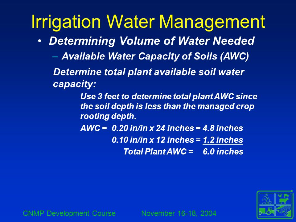 CNMP Development Course November 16-18, 2004 Irrigation Water Management Determine total plant available soil water capacity: Use 3 feet to determine