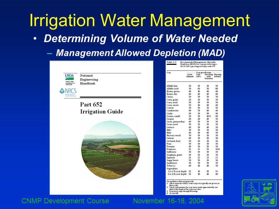 CNMP Development Course November 16-18, 2004 Irrigation Water Management Determining Volume of Water Needed –Management Allowed Depletion (MAD)