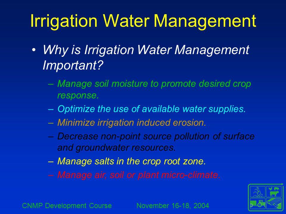 CNMP Development Course November 16-18, 2004 Irrigation Water Management Why is Irrigation Water Management Important? –Manage soil moisture to promot