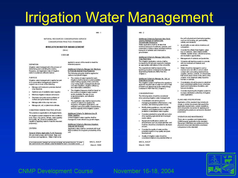CNMP Development Course November 16-18, 2004 Irrigation Water Management Determining Volume of Water Needed –Irrigation System Capacity Requirements Q = 453 * A * d f * H where: Q = flow rate (gpm) A = area to be irrigated is 40 acres d = gross application depth is 5 inches f = irrigation frequency (days) H = hours of operation per day