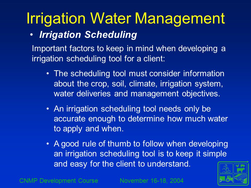 CNMP Development Course November 16-18, 2004 Irrigation Water Management Irrigation Scheduling Important factors to keep in mind when developing a irr