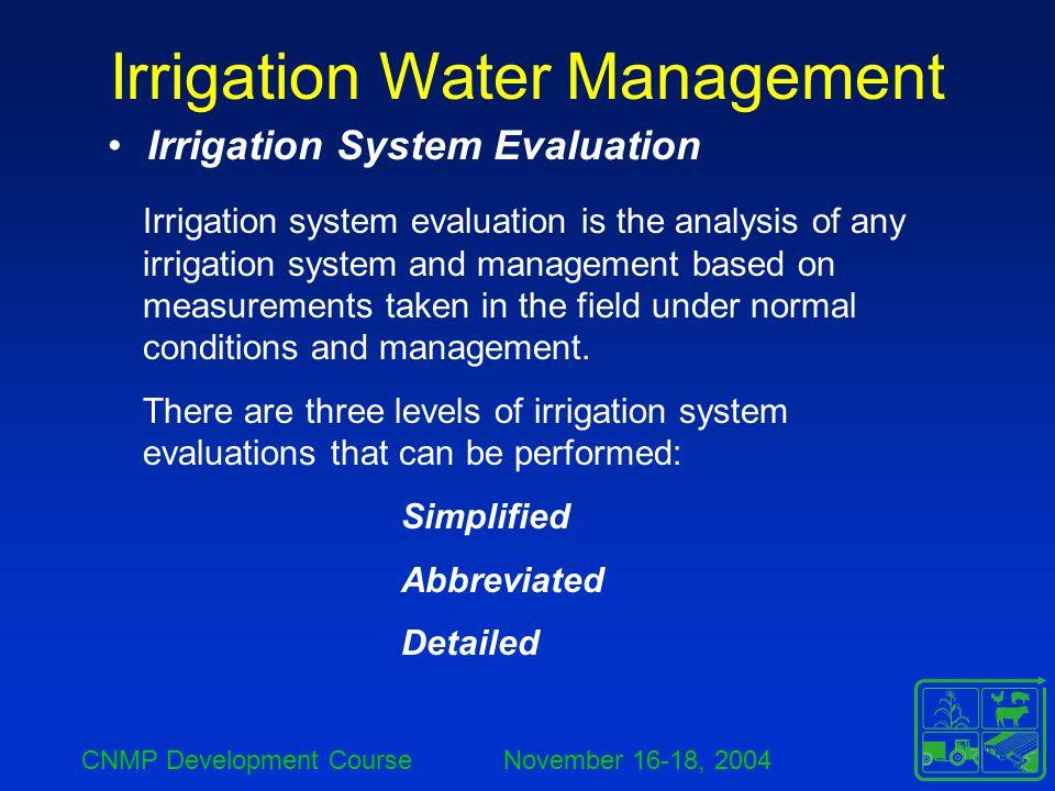 CNMP Development Course November 16-18, 2004 Irrigation Water Management Irrigation System Evaluation Irrigation system evaluation is the analysis of