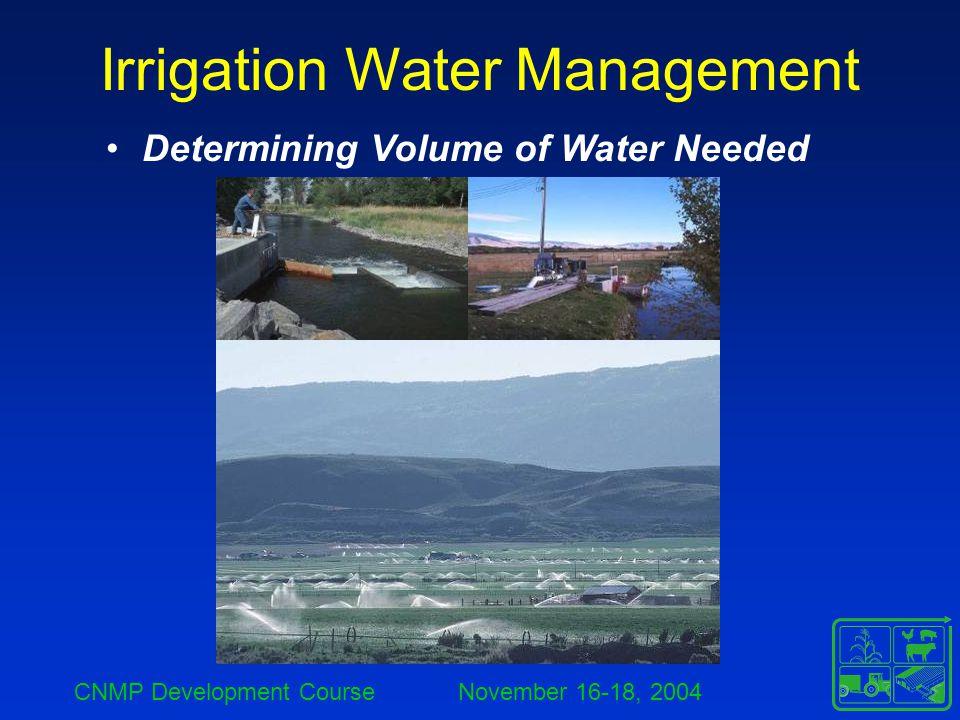 CNMP Development Course November 16-18, 2004 Irrigation Water Management Determining Volume of Water Needed