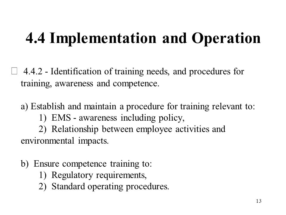 13 4.4 Implementation and Operation  4.4.2 - Identification of training needs, and procedures for training, awareness and competence. a) Establish an