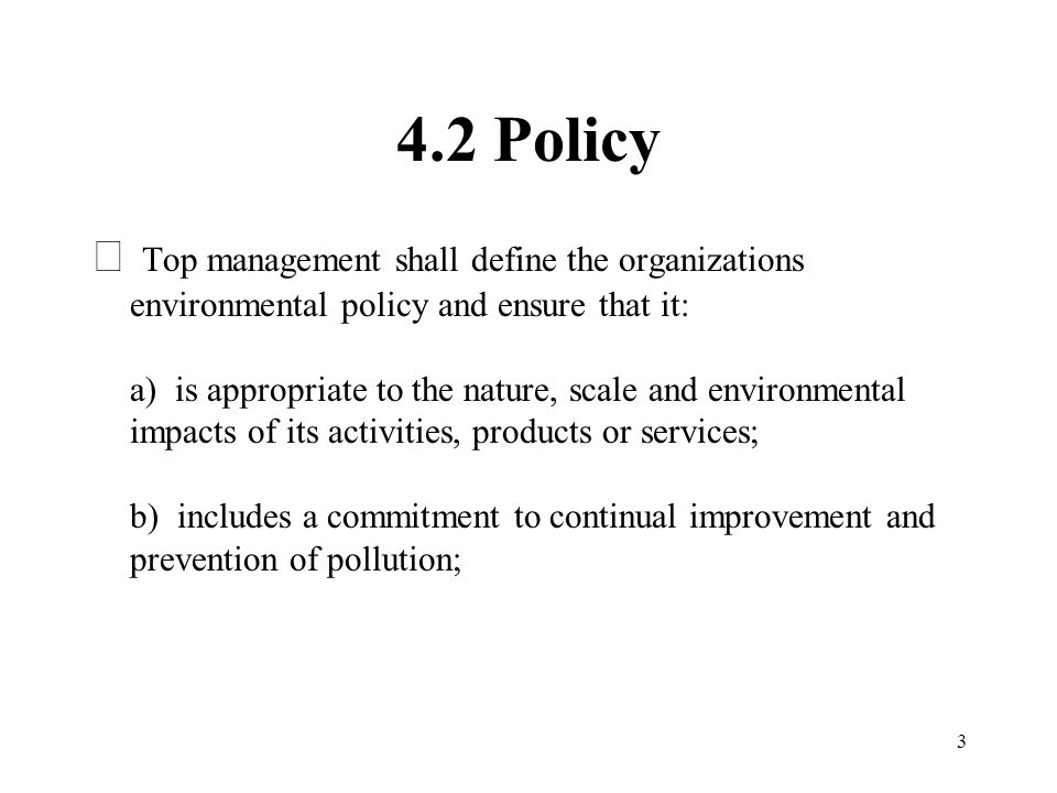 3 4.2 Policy  Top management shall define the organizations environmental policy and ensure that it: a) is appropriate to the nature, scale and envir