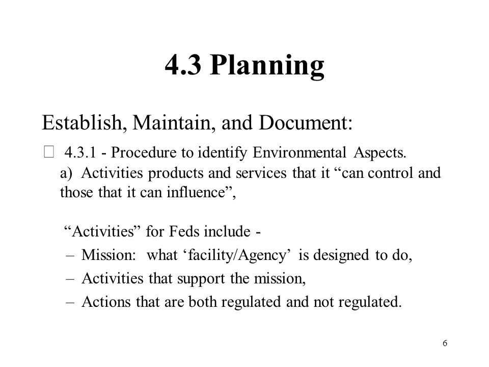 6 4.3 Planning Establish, Maintain, and Document:  4.3.1 - Procedure to identify Environmental Aspects. a) Activities products and services that it c