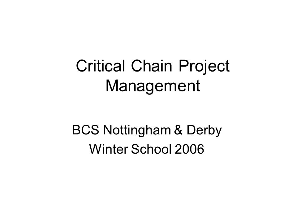 Critical Chain Project Management BCS Nottingham & Derby Winter School 2006