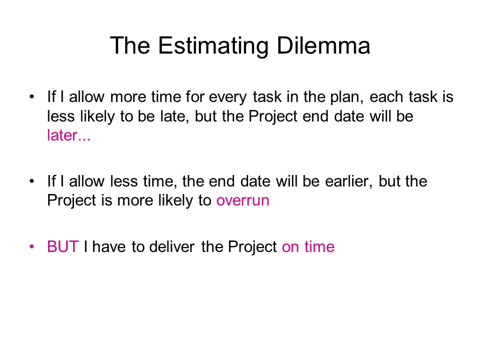The Estimating Dilemma If I allow more time for every task in the plan, each task is less likely to be late, but the Project end date will be later...