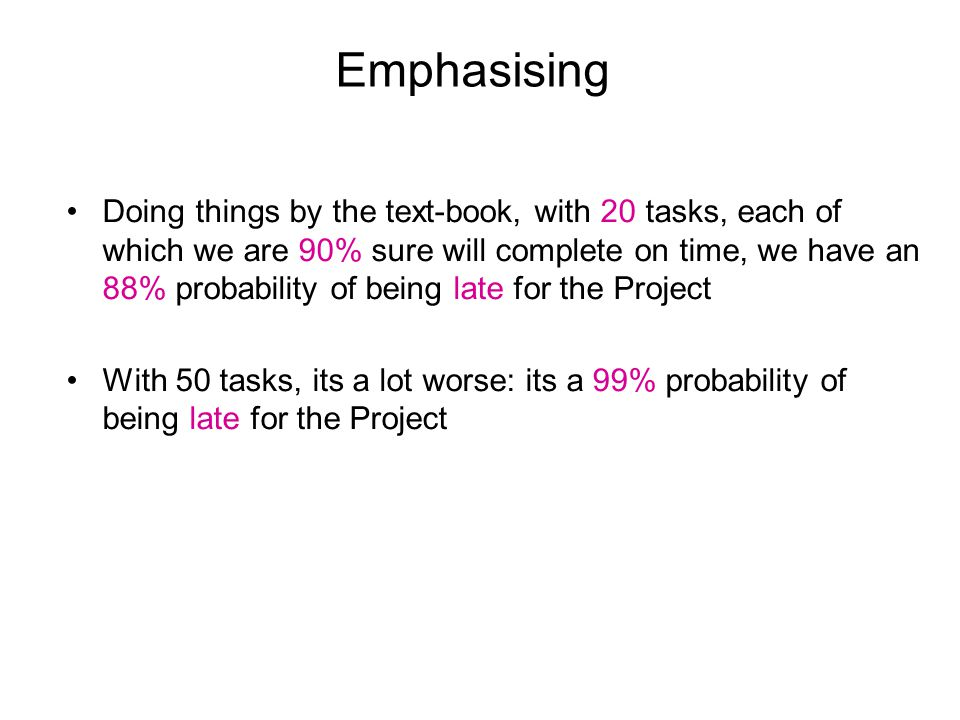 Emphasising Doing things by the text-book, with 20 tasks, each of which we are 90% sure will complete on time, we have an 88% probability of being late for the Project With 50 tasks, its a lot worse: its a 99% probability of being late for the Project