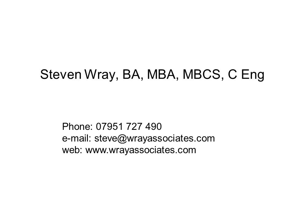 Steven Wray, BA, MBA, MBCS, C Eng Phone: 07951 727 490 e-mail: steve@wrayassociates.com web: www.wrayassociates.com