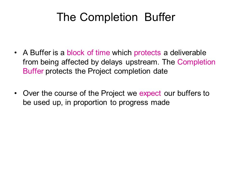 The Completion Buffer A Buffer is a block of time which protects a deliverable from being affected by delays upstream.