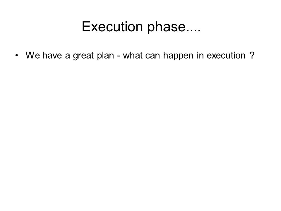 Execution phase.... We have a great plan - what can happen in execution ?