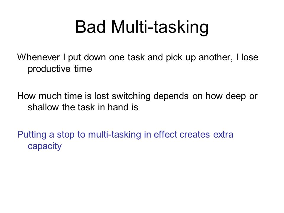 Bad Multi-tasking Whenever I put down one task and pick up another, I lose productive time How much time is lost switching depends on how deep or shallow the task in hand is Putting a stop to multi-tasking in effect creates extra capacity