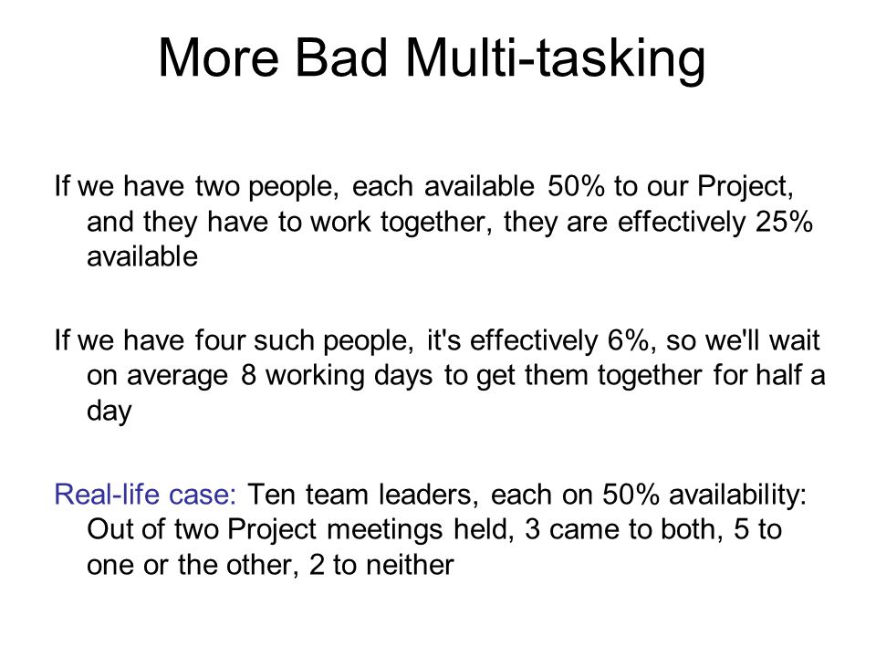 More Bad Multi-tasking If we have two people, each available 50% to our Project, and they have to work together, they are effectively 25% available If we have four such people, it s effectively 6%, so we ll wait on average 8 working days to get them together for half a day Real-life case: Ten team leaders, each on 50% availability: Out of two Project meetings held, 3 came to both, 5 to one or the other, 2 to neither