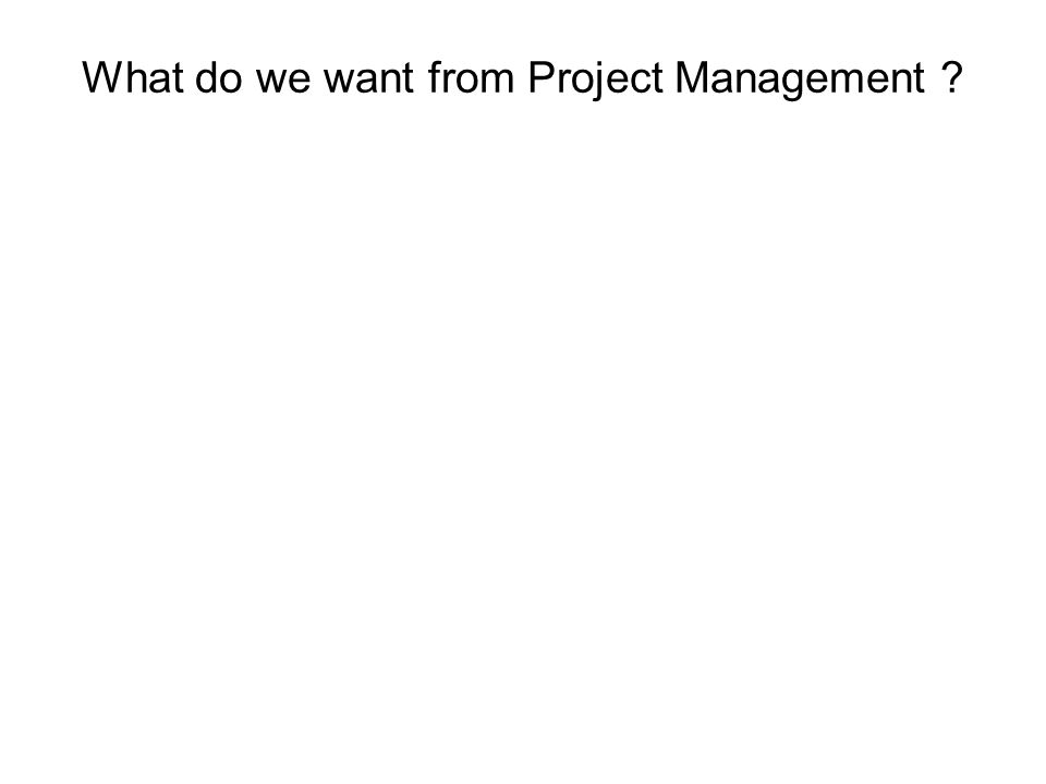 What do we want from Project Management ?