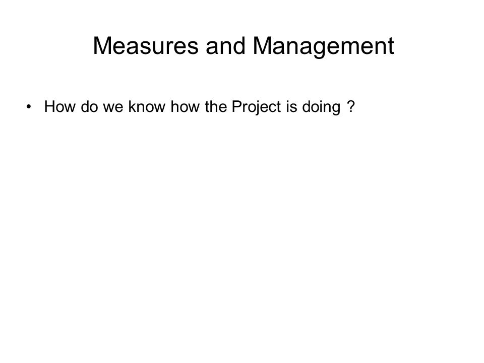Measures and Management How do we know how the Project is doing ?