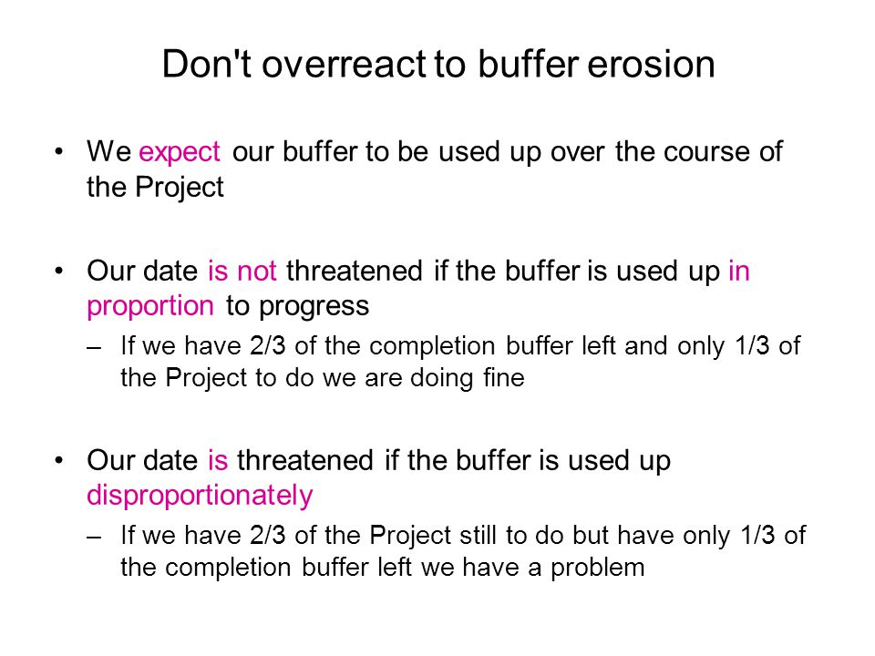 Don t overreact to buffer erosion We expect our buffer to be used up over the course of the Project Our date is not threatened if the buffer is used up in proportion to progress –If we have 2/3 of the completion buffer left and only 1/3 of the Project to do we are doing fine Our date is threatened if the buffer is used up disproportionately –If we have 2/3 of the Project still to do but have only 1/3 of the completion buffer left we have a problem