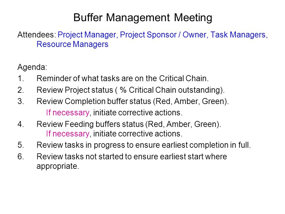 Buffer Management Meeting Attendees: Project Manager, Project Sponsor / Owner, Task Managers, Resource Managers Agenda: 1.Reminder of what tasks are on the Critical Chain.