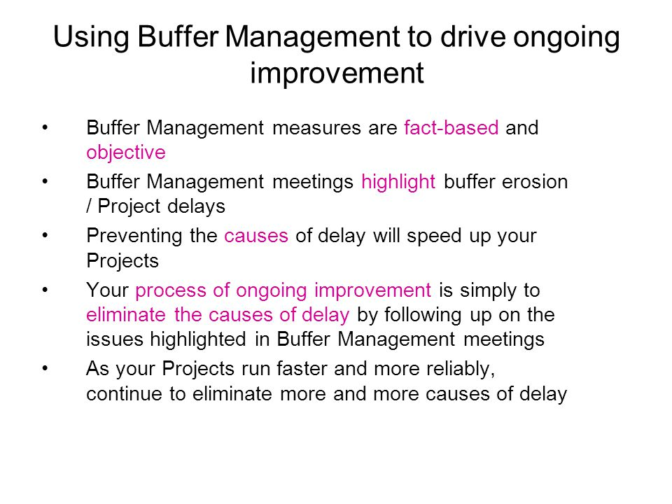 Using Buffer Management to drive ongoing improvement Buffer Management measures are fact-based and objective Buffer Management meetings highlight buffer erosion / Project delays Preventing the causes of delay will speed up your Projects Your process of ongoing improvement is simply to eliminate the causes of delay by following up on the issues highlighted in Buffer Management meetings As your Projects run faster and more reliably, continue to eliminate more and more causes of delay