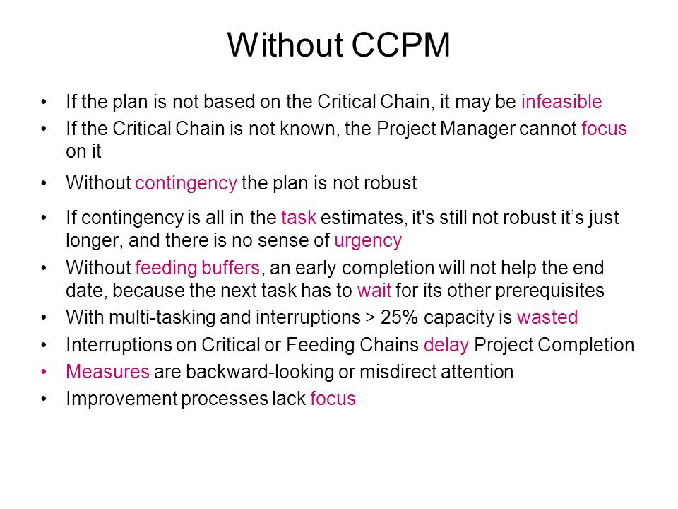 Without CCPM If the plan is not based on the Critical Chain, it may be infeasible If the Critical Chain is not known, the Project Manager cannot focus on it Without contingency the plan is not robust If contingency is all in the task estimates, it s still not robust its just longer, and there is no sense of urgency Without feeding buffers, an early completion will not help the end date, because the next task has to wait for its other prerequisites With multi-tasking and interruptions > 25% capacity is wasted Interruptions on Critical or Feeding Chains delay Project Completion Measures are backward-looking or misdirect attention Improvement processes lack focus