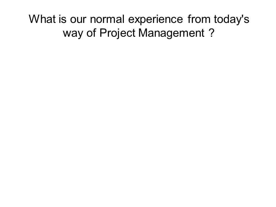 What is our normal experience from today s way of Project Management ?