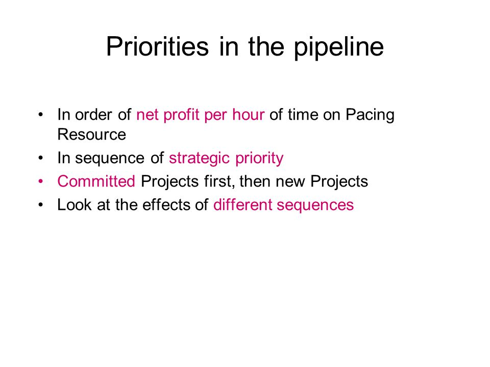 Priorities in the pipeline In order of net profit per hour of time on Pacing Resource In sequence of strategic priority Committed Projects first, then new Projects Look at the effects of different sequences
